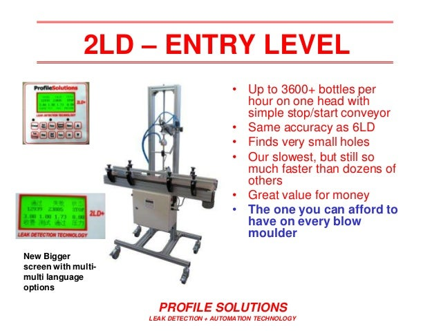 PROFILE SOLUTIONS LEAK DETECTION + AUTOMATION TECHNOLOGY 2LD – ENTRY LEVEL • Up to 3600+ bottles per hour on one head with...