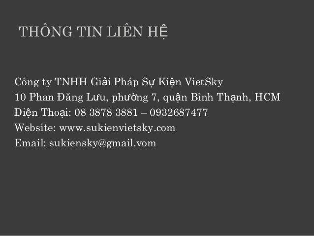 THÔNG TIN LIÊN HỆ  Công ty TNHH Giải Pháp Sự Kiện VietSky  10 Phan Đăng Lưu, phường 7, quận Bình Thạnh, HCM  Điện Thoại: 0...