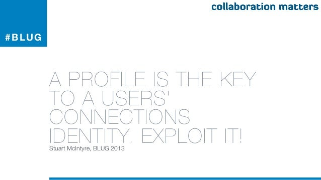 # BLUG         A PROFILE IS THE KEY         TO A USERS         CONNECTIONS         IDENTITY. EXPLOIT IT!         Stuart Mc...