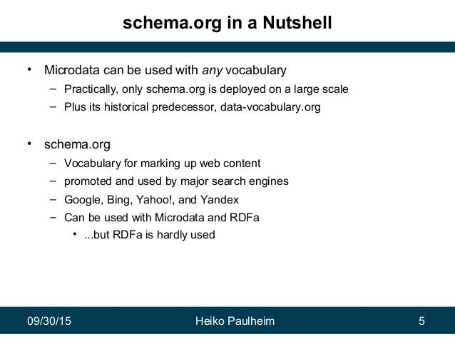 09/30/15 Heiko Paulheim 5 schema.org in a Nutshell • Microdata can be used with any vocabulary – Practically, only schema....