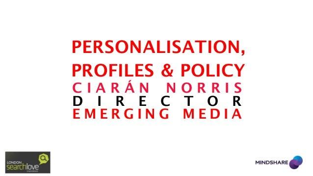 PERSONALISATION, PROFILES & POLICY CIARÁN NORRIS D I R E C T O R EMERGING MEDIA
