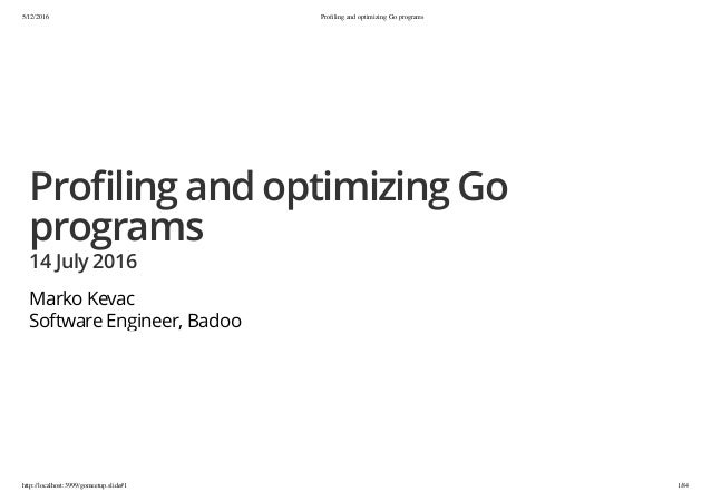 5/12/2016 Profiling and optimizing Go programs http://localhost:3999/gomeetup.slide#1 1/84 Pro ling and optimizing Go progr...