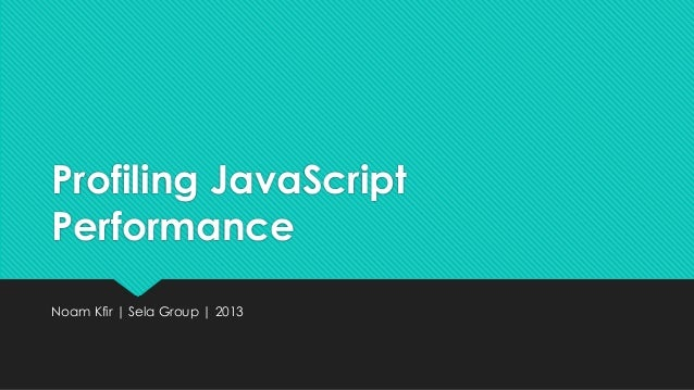 Profiling JavaScript Performance Noam Kfir | Sela Group | 2013
