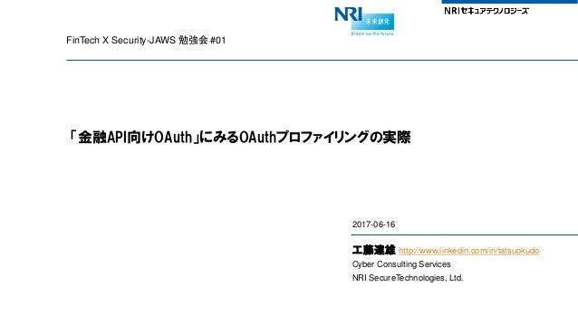 FinTech X Security-JAWS 勉強会 #01 「金融API向けOAuth」にみるOAuthプロファイリングの実際 2017-06-16 工藤達雄 http://www.linkedin.com/in/tatsuokudo Cy...