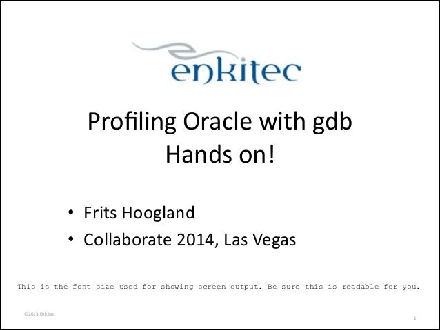©2013	   Enkitec	    Profiling	   Oracle	   with	   gdb	    Hands	   on!	    • Frits	   Hoogland	    • Collaborate	   2014,...