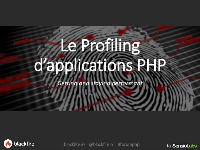 byblackfire.io @blackfireio #forumphp Le Profiling d'applications PHP Getting and staying performant