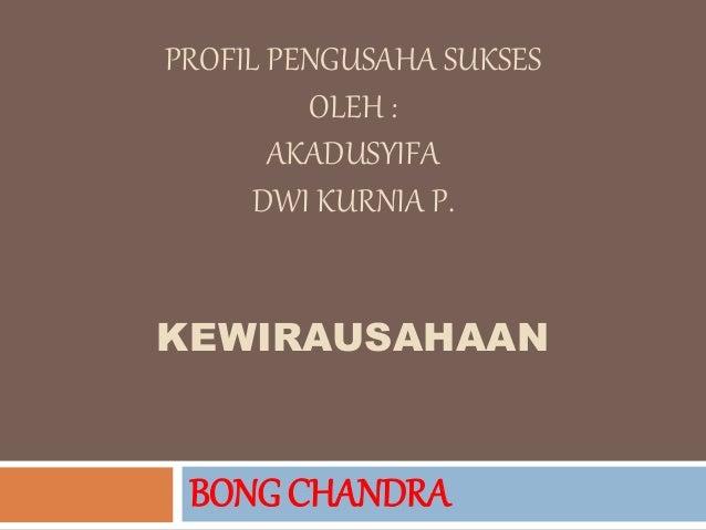 PROFIL PENGUSAHA SUKSES OLEH : AKADUSYIFA DWI KURNIA P. KEWIRAUSAHAAN BONG CHANDRA