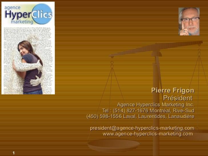 Pierre Frigon Président Agence Hyperclics Marketing Inc. Tel : (514) 827-1676 Montréal, Rive-Sud  (450) 598-1556 La...