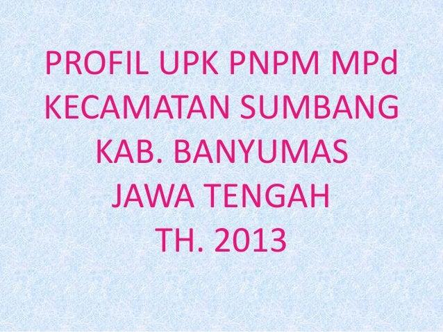 PROFIL UPK PNPM MPd KECAMATAN SUMBANG KAB. BANYUMAS JAWA TENGAH TH. 2013