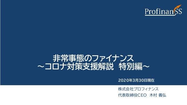 非常事態のファイナンス ~コロナ対策支援解説 特別編~ 株式会社プロフィナンス 代表取締役CEO 木村 義弘 2020年3月30日現在