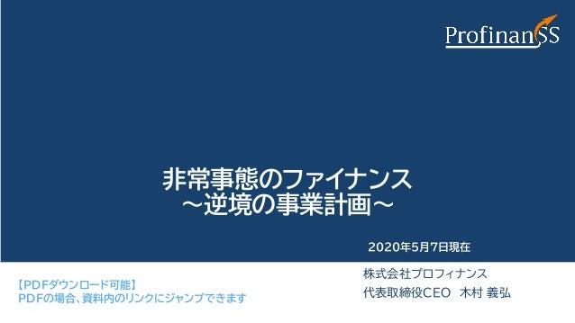 非常事態のファイナンス ~逆境の事業計画~ 株式会社プロフィナンス 代表取締役CEO 木村 義弘 2020年5月7日現在 【PDFダウンロード可能】 PDFの場合、資料内のリンクにジャンプできます