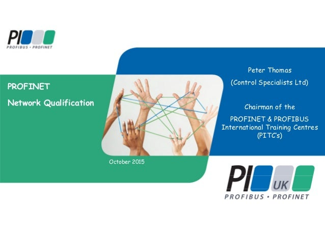 PROFINET Network Qualification October 2015 Peter Thomas (Control Specialists Ltd) Chairman of the PROFINET & PROFIBUS Int...