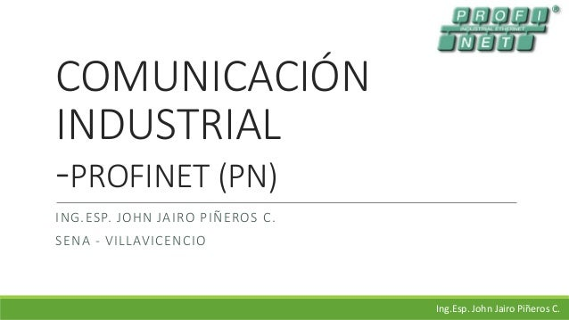 COMUNICACIÓN INDUSTRIAL -PROFINET (PN) ING.ESP. JOHN JAIRO PIÑEROS C. SENA - VILLAVICENCIO Ing.Esp. John Jairo Piñeros C.