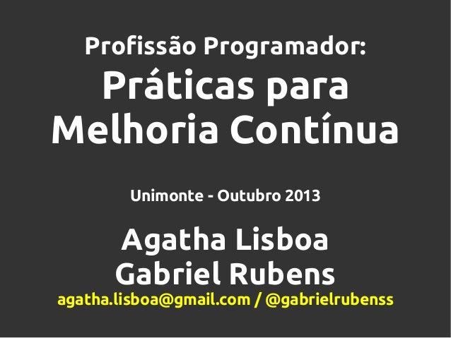 Profissão Programador:  Práticas para Melhoria Contínua Unimonte - Outubro 2013  Agatha Lisboa Gabriel Rubens agatha.lisbo...