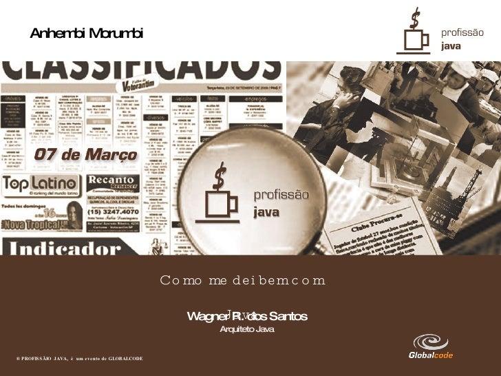 Anhembi Morumbi ® PROFISSÃIO  JAVA,  é  um evento de GLOBALCODE   Como me dei bem com Java <ul><ul><li>Wagner R. dos Santo...
