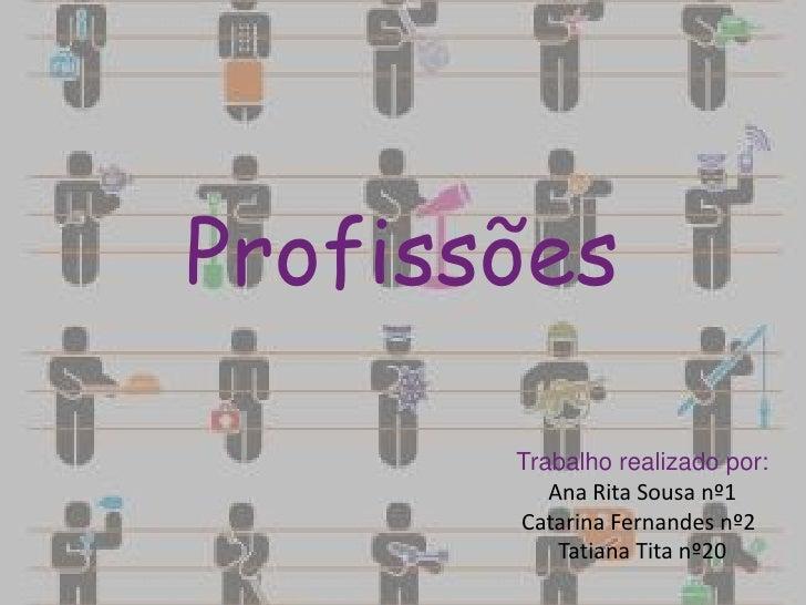 Profissões       Trabalho realizado por:          Ana Rita Sousa nº1       Catarina Fernandes nº2           Tatiana Tita n...