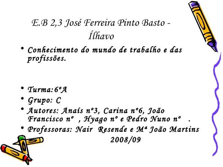 E.B 2,3 José Ferreira Pinto Basto - Ílhavo <ul><li>Conhecimento do mundo de trabalho e das profissões. </li></ul><ul><li>T...