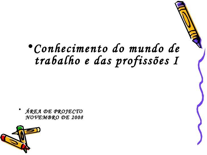 <ul><li>Conhecimento do mundo de trabalho e das profissões I </li></ul><ul><li>ÁREA DE PROJECTO   NOVEMBRO DE 2008 </li></ul>