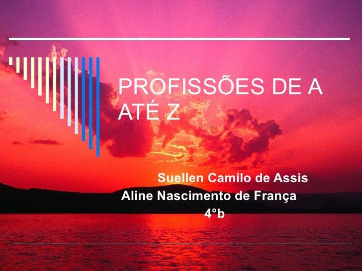 PROFISSÕES DE A ATÉ Z Suellen Camilo de Assis Aline Nascimento de França 4°b