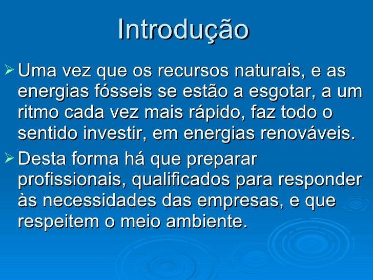 Introdução   <ul><li>Uma vez que os recursos naturais, e as energias fósseis se estão a esgotar, a um ritmo cada vez mais ...