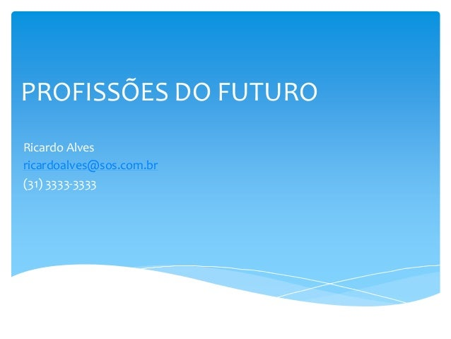 PROFISSÕES DO FUTURORicardo Alvesricardoalves@sos.com.br(31) 3333-3333