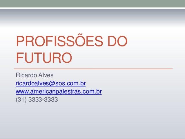 PROFISSÕES DOFUTURORicardo Alvesricardoalves@sos.com.brwww.americanpalestras.com.br(31) 3333-3333