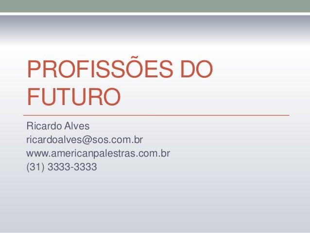 PROFISSÕES DO FUTURO Ricardo Alves ricardoalves@sos.com.br www.americanpalestras.com.br (31) 3333-3333