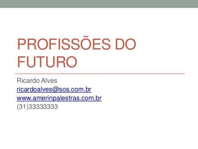 PROFISSÕES DO FUTURO Ricardo Alves ricardoalves@sos.com.br www.amerinpalestras.com.br (31)33333333