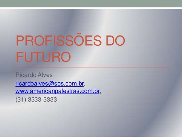 PROFISSÕES DO FUTURO Ricardo Alves ricardoalves@sos.com.br, www.americanpalestras.com.br, (31) 3333-3333