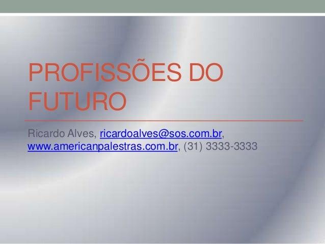 PROFISSÕES DO FUTURO Ricardo Alves, ricardoalves@sos.com.br, www.americanpalestras.com.br, (31) 3333-3333