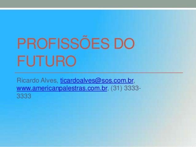 PROFISSÕES DO FUTURO Ricardo Alves, ticardoalves@sos.com.br, www.americanpalestras.com.br, (31) 33333333