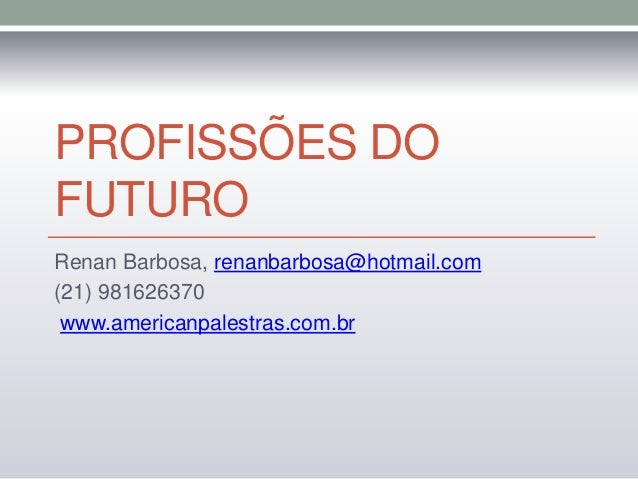 PROFISSÕES DO  FUTURO  Renan Barbosa, renanbarbosa@hotmail.com  (21) 981626370  www.americanpalestras.com.br