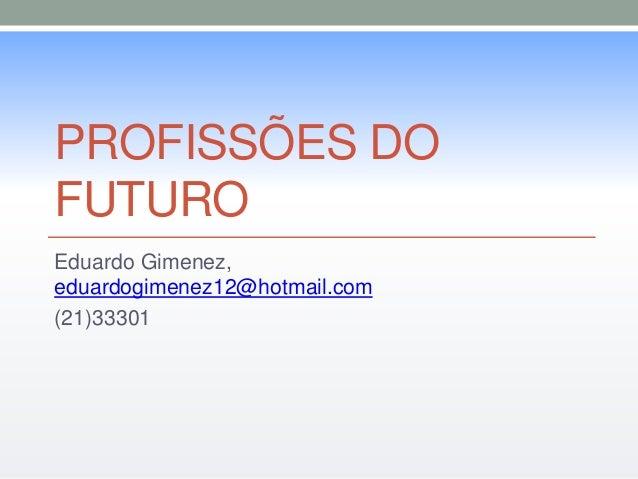 PROFISSÕES DO  FUTURO  Eduardo Gimenez,  eduardogimenez12@hotmail.com  (21)33301