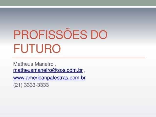 PROFISSÕES DO  FUTURO  Matheus Maneiro ,  matheusmaneiro@sos.com.br ,  www.americanpalestras.com.br  (21) 3333-3333