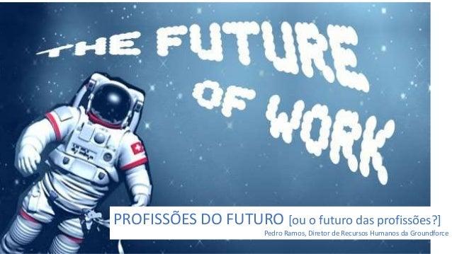 PROFISSÕES DO FUTURO [ou o futuro das profissões?] Pedro Ramos, Diretor de Recursos Humanos da Groundforce