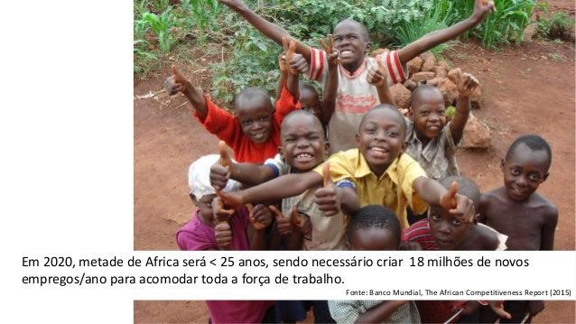 Em 2020, metade de Africa será < 25 anos, sendo necessário criar 18 milhões de novos empregos/ano para acomodar toda a for...