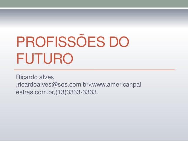 PROFISSÕES DO FUTURO Ricardo alves ,ricardoalves@sos.com.br<www.americanpal estras.com.br,(13)3333-3333.