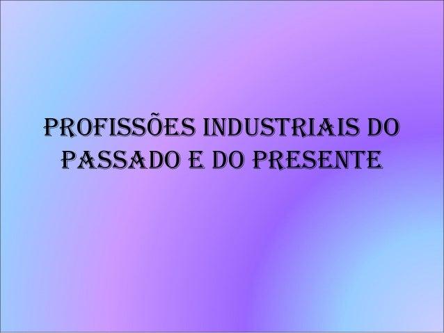 PROFISSÕES INDUSTRIAIS DO PASSADO E DO PRESENTE