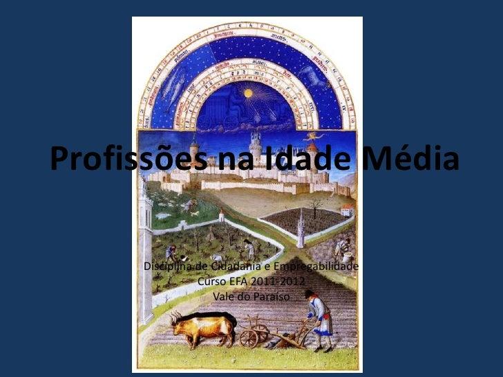 Profissões na Idade Média     Disciplina de Cidadania e Empregabilidade                Curso EFA 2011-2012                ...