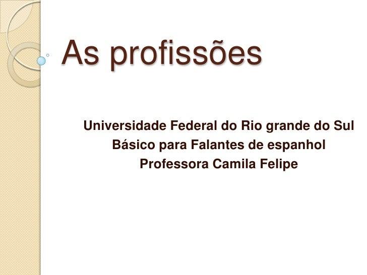 As profissões Universidade Federal do Rio grande do Sul     Básico para Falantes de espanhol         Professora Camila Fel...