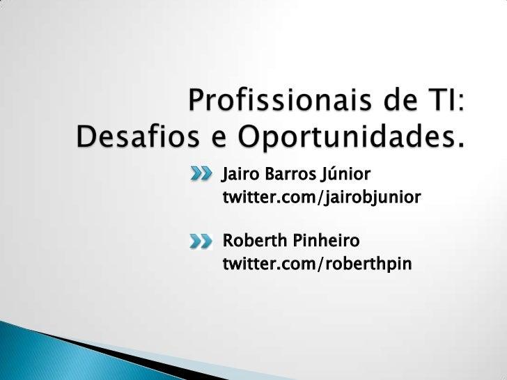 Profissionais de TI: Desafios e Oportunidades.<br />Jairo Barros Júnior<br />twitter.com/jairobjunior<br />Roberth Pinheir...