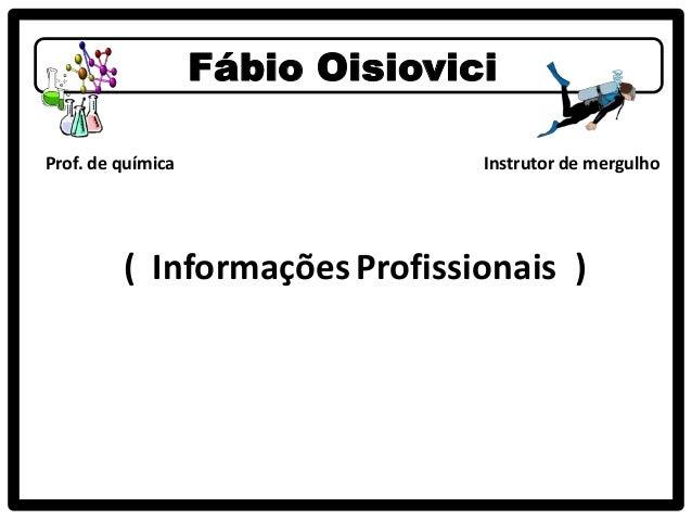 Fábio OisioviciProf. de química                 Instrutor de mergulho         ( Informações Profissionais )
