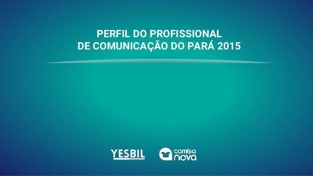 PERFIL DO PROFISSIONAL DE COMUNICAÇÃO DO PARÁ 2015