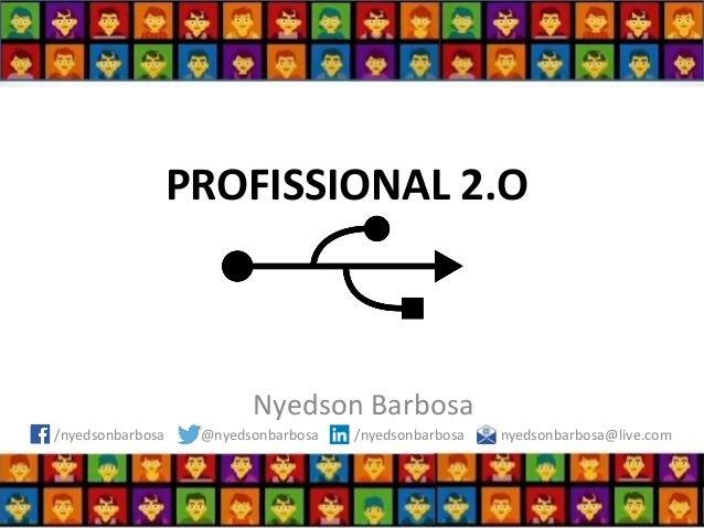 PROFISSIONAL 2.O  Nyedson Barbosa  /nyedsonbarbosa @nyedsonbarbosa /nyedsonbarbosa nyedsonbarbosa@live.com