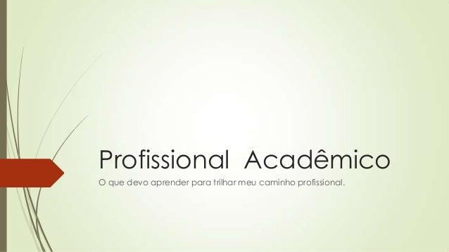 Profissional Acadêmico O que devo aprender para trilhar meu caminho profissional.