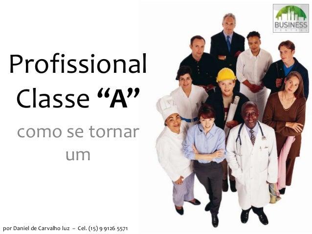 """Profissional Classe """"A"""" como se tornar um por Daniel de Carvalho luz – Cel. (15) 9 9126 5571"""