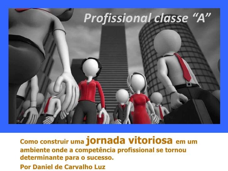 """Profissional classe """"A""""Como construir uma jornada vitoriosa em umambiente onde a competência profissional se tornoudetermi..."""