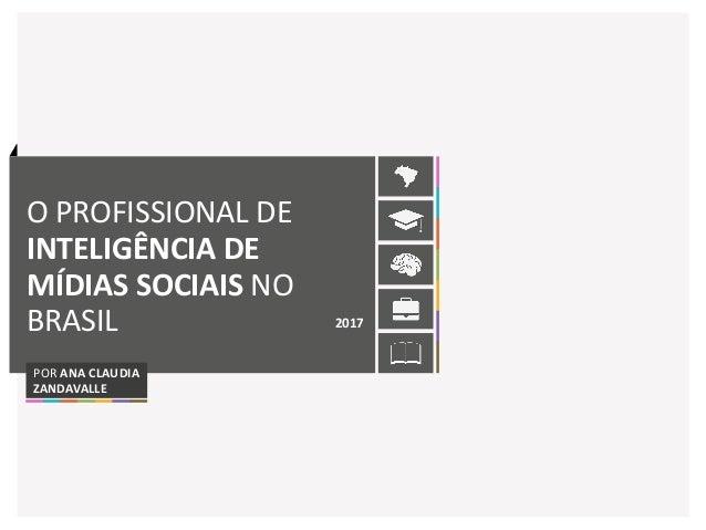 O PROFISSIONAL DE INTELIGÊNCIA DE MÍDIAS SOCIAIS NO BRASIL 2017 POR ANA CLAUDIA ZANDAVALLE