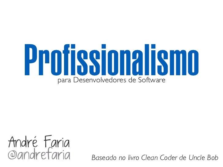 Profissionalismo        para Desenvolvedores de SoftwareAndré Faria@andrefaria       Baseado no livro Clean Coder de Uncle...