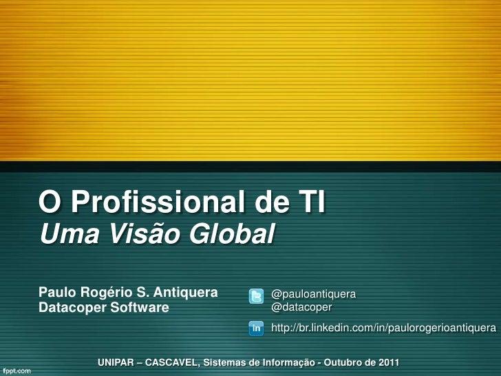 O Profissional de TIUma Visão GlobalPaulo Rogério S. Antiquera               @pauloantiqueraDatacoper Software            ...